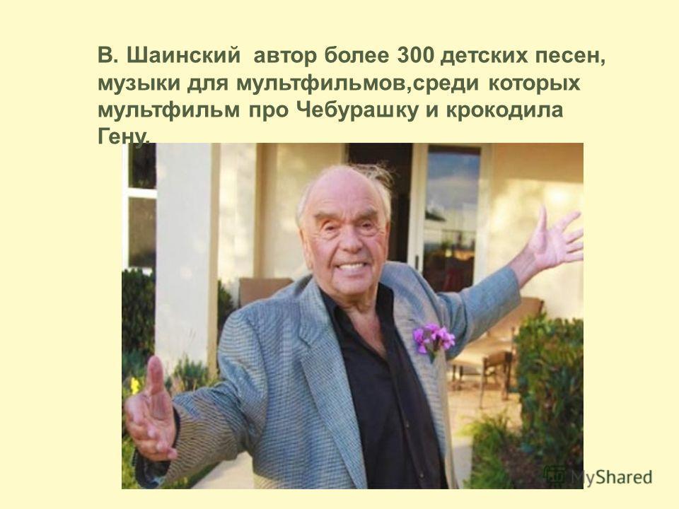 В. Шаинский автор более 300 детских песен, музыки для мультфильмов,среди которых мультфильм про Чебурашку и крокодила Гену.