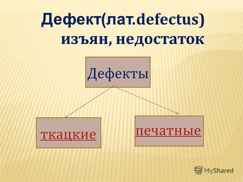 Дефект(лат. defectus) изъян, недостаток Дефекты ткацкие печатные
