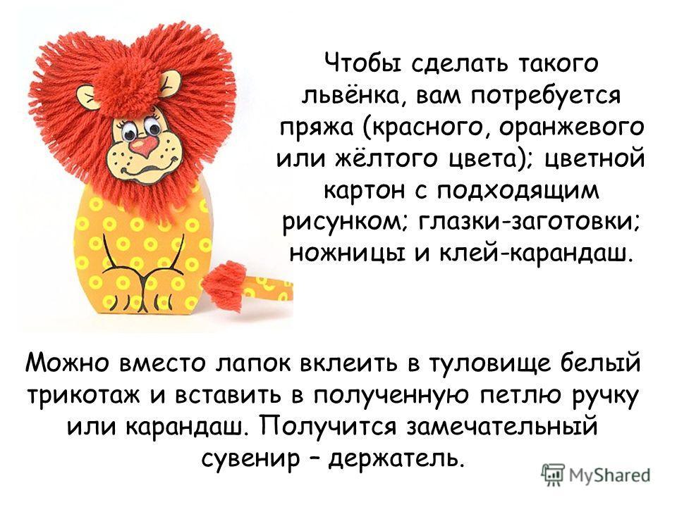 Чтобы сделать такого львёнка, вам потребуется пряжа (красного, оранжевого или жёлтого цвета); цветной картон с подходящим рисунком; глазки-заготовки; ножницы и клей-карандаш. Можно вместо лапок вклеить в туловище белый трикотаж и вставить в полученну