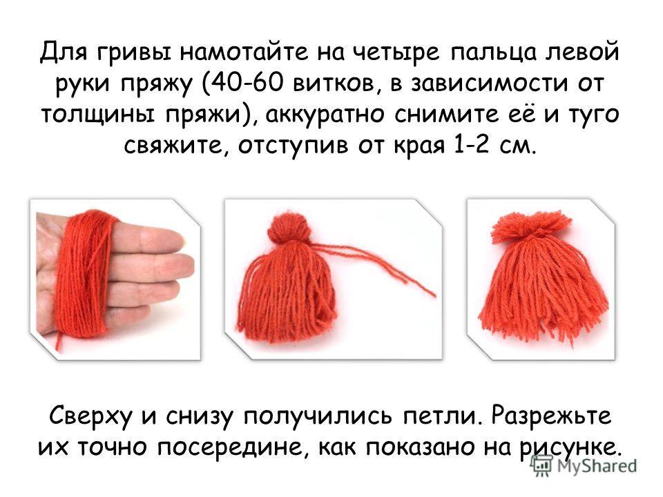 Для гривы намотайте на четыре пальца левой руки пряжу (40-60 витков, в зависимости от толщины пряжи), аккуратно снимите её и туго свяжите, отступив от края 1-2 см. Сверху и снизу получились петли. Разрежьте их точно посередине, как показано на рисунк