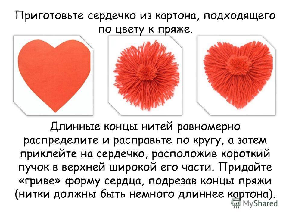 Приготовьте сердечко из картона, подходящего по цвету к пряже. Длинные концы нитей равномерно распределите и расправьте по кругу, а затем приклейте на сердечко, расположив короткий пучок в верхней широкой его части. Придайте «гриве» форму сердца, под