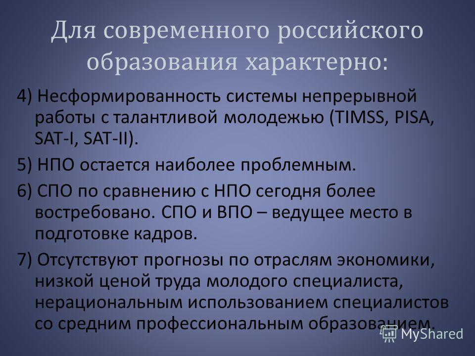 Для современного российского образования характерно: 4) Несформированность системы непрерывной работы с талантливой молодежью (TIMSS, PISA, SAT-I, SAT-II). 5) НПО остается наиболее проблемным. 6) СПО по сравнению с НПО сегодня более востребовано. СПО