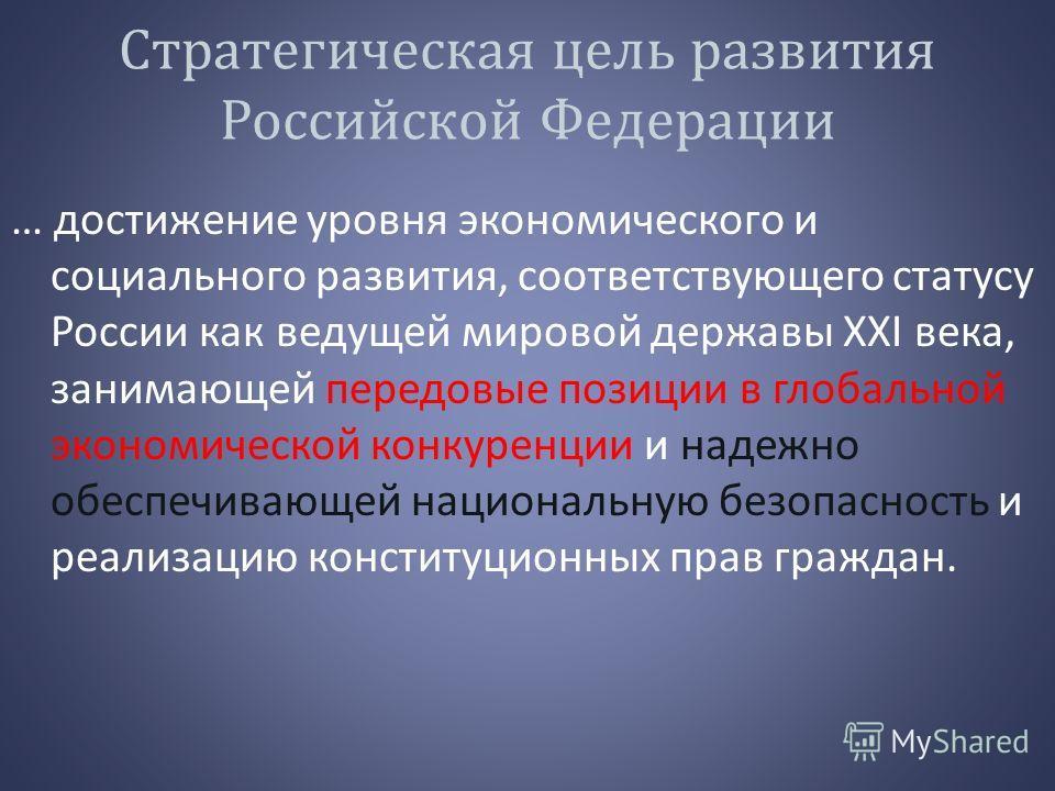 Стратегическая цель развития Российской Федерации … достижение уровня экономического и социального развития, соответствующего статусу России как ведущей мировой державы XXI века, занимающей передовые позиции в глобальной экономической конкуренции и н