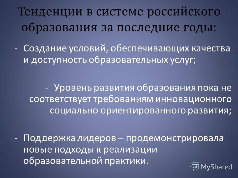 Тенденции в системе российского образования за последние годы: -Создание условий, обеспечивающих качества и доступность образовательных услуг; -Уровень развития образования пока не соответствует требованиям инновационного социально ориентированного р