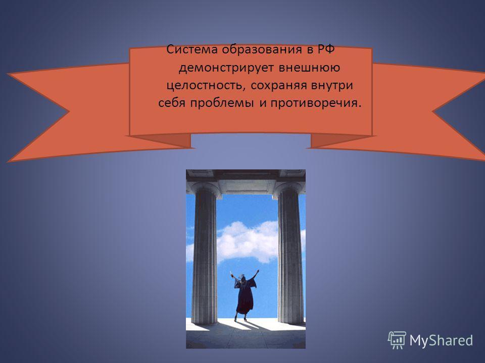 Система образования в РФ демонстрирует внешнюю целостность, сохраняя внутри себя проблемы и противоречия.