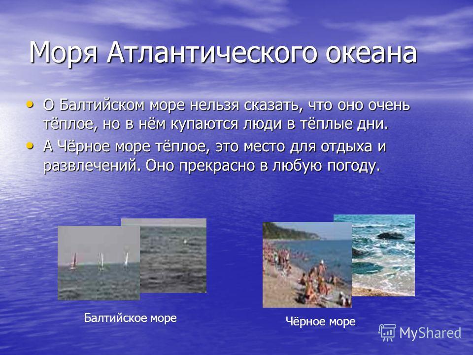 Моря Атлантического океана О Балтийском море нельзя сказать, что оно очень тёплое, но в нём купаются люди в тёплые дни. О Балтийском море нельзя сказать, что оно очень тёплое, но в нём купаются люди в тёплые дни. А Чёрное море тёплое, это место для о