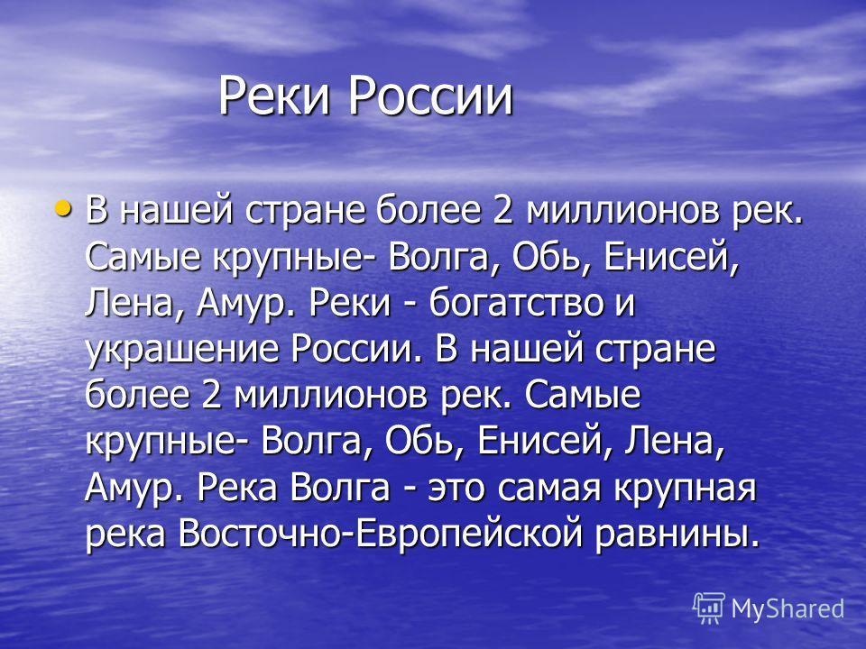 Реки России Реки России В нашей стране более 2 миллионов рек. Самые крупные- Волга, Обь, Енисей, Лена, Амур. Реки - богатство и украшение России. В нашей стране более 2 миллионов рек. Самые крупные- Волга, Обь, Енисей, Лена, Амур. Река Волга - это са