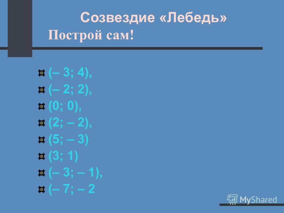 Созвездие «Цефея» и Созвездие «Кассиопеи» Проверь себя! В. 1 В. 2 (– 5; 0), (– 3; 2), (– 1; 0), (1; 0), (3; – 2) (0; 5), (– 1; 4), (– 2; 1), (1; – 1), (6; – 1), (3; 2)