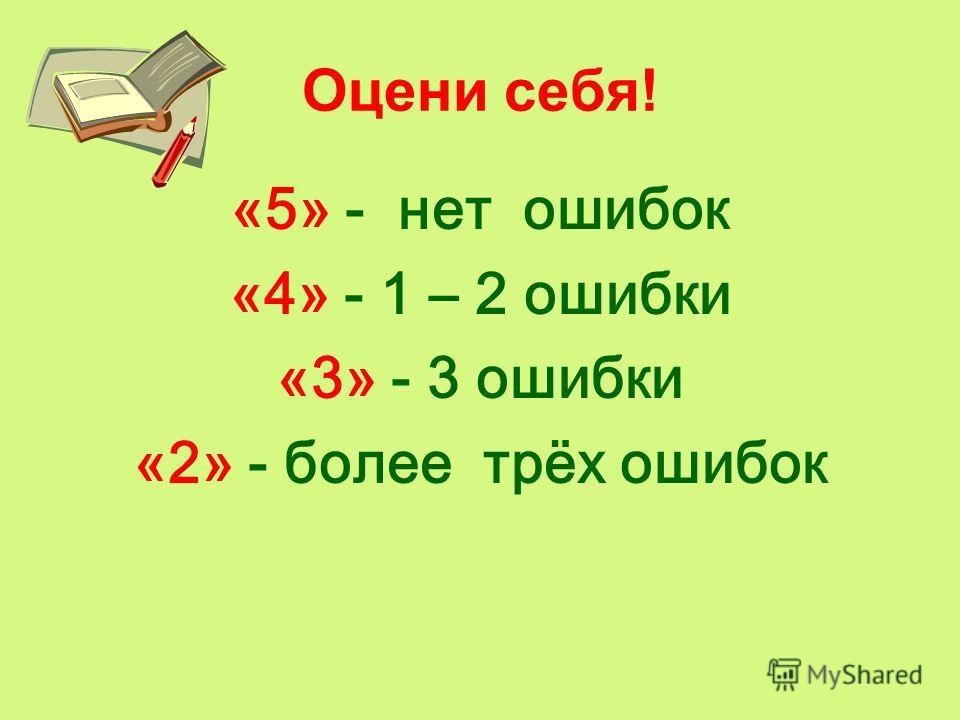 Оцени себя! «5» - нет ошибок «4» - 1 – 2 ошибки «3» - 3 ошибки «2» - более трёх ошибок