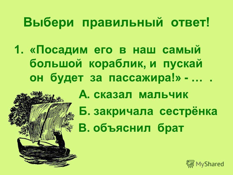 Выбери правильный ответ! 1.«Посадим его в наш самый большой кораблик, и пускай он будет за пассажира!» - …. А. сказал мальчик Б. закричала сестрёнка В. объяснил брат