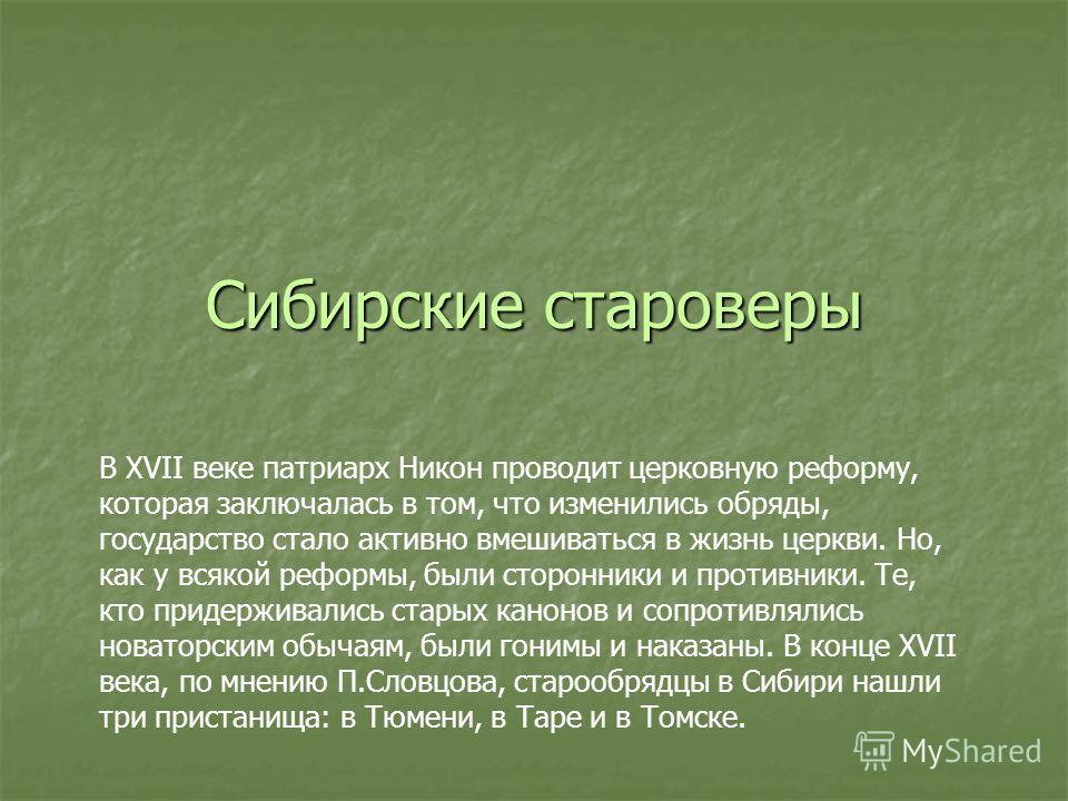 Сибирские староверы В XVII веке патриарх Никон проводит церковную реформу, которая заключалась в том, что изменились обряды, государство стало активно вмешиваться в жизнь церкви. Но, как у всякой реформы, были сторонники и противники. Те, кто придерж