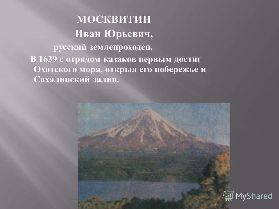 МОСКВИТИН Иван Юрьевич, русский землепроходец. В 1639 с отрядом казаков первым достиг Охотского моря, открыл его побережье и Сахалинский залив.