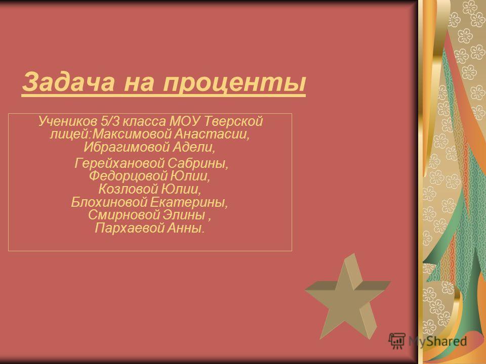 Задача на проценты Учеников 5/3 класса МОУ Тверской лицей:Максимовой Анастасии, Ибрагимовой Адели, Герейхановой Сабрины, Федорцовой Юлии, Козловой Юлии, Блохиновой Екатерины, Смирновой Элины, Пархаевой Анны.