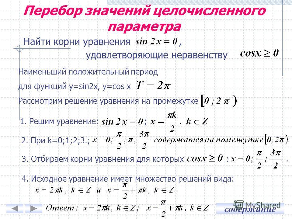 содержание Найти корни уравнения, Перебор значений целочисленного параметра 1. Решим уравнение: ; 2. При k=0;1;2;3.; 4. Исходное уравнение имеет множество решений вида: Наименьший положительный период для функций у=sin2x, у=cos x 3. Отбираем корни ур