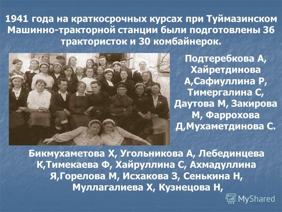 1941 года на краткосрочных курсах при Туймазинском Машинно-тракторной станции были подготовлены 36 трактористок и 30 комбайнерок. Подтеребкова А, Хайретдинова А,Сафиуллина Р, Тимергалина С, Даутова М, Закирова М, Фаррохова Д,Мухаметдинова С. Бикмухам