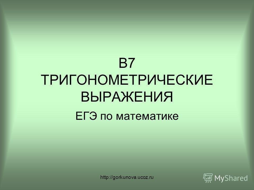 http://gorkunova.ucoz.ru В7 ТРИГОНОМЕТРИЧЕСКИЕ ВЫРАЖЕНИЯ ЕГЭ по математике