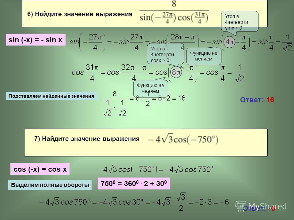 Ответ: 16 Ответ: -6 6) Найдите значение выражения sin (-x) = - sin x Подставляем найденные значения Угол в 4четверти sinx < 0 Функцию не меняем Угол в 4четверти cosx > 0 Функцию не меняем 7) Найдите значение выражения cos (-x) = cos x Выделим полные