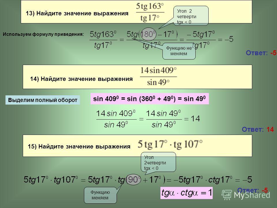 15) Найдите значение выражения 13) Найдите значение выражения Ответ: -5 Ответ: 14 Угол 2 четверти tgx < 0 Функцию не меняем sin 409 0 = sin (360 0 + 49 0 ) = sin 49 0 Угол 2четверти tgx < 0 Функцию меняем Используем формулу приведения: 14) Найдите зн