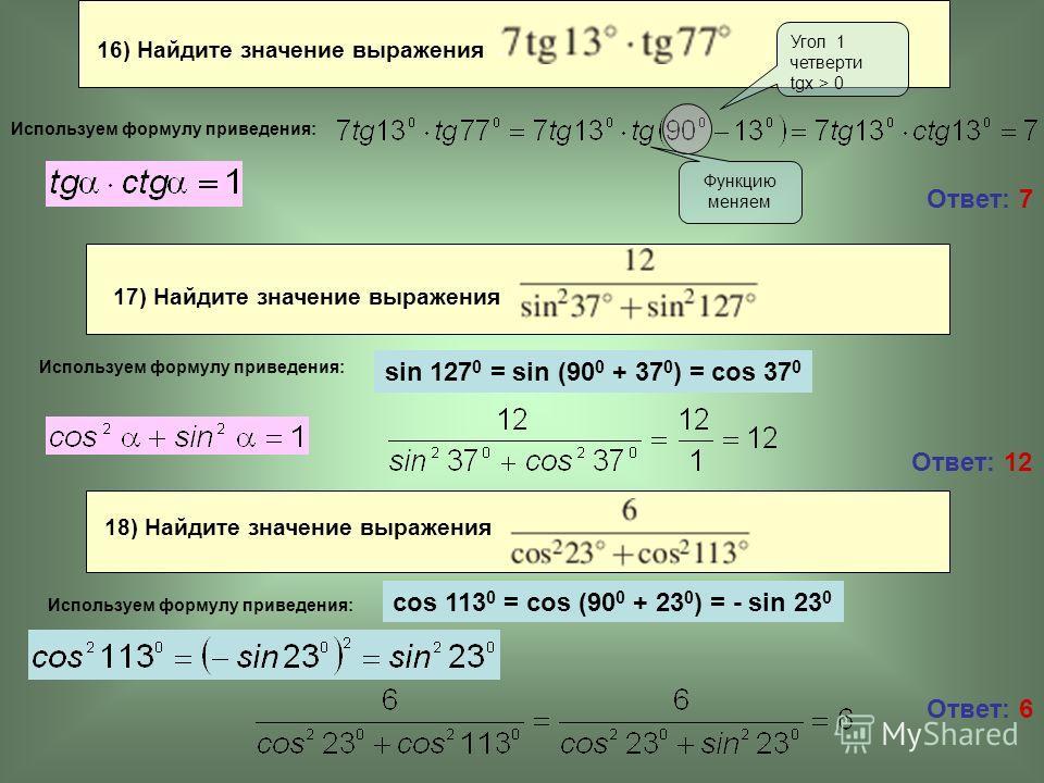 16) Найдите значение выражения Ответ: 7 Ответ: 12 Угол 1 четверти tgx > 0 Функцию меняем sin 127 0 = sin (90 0 + 37 0 ) = cos 37 0 Используем формулу приведения: Ответ: 6 17) Найдите значение выражения Используем формулу приведения: 18) Найдите значе