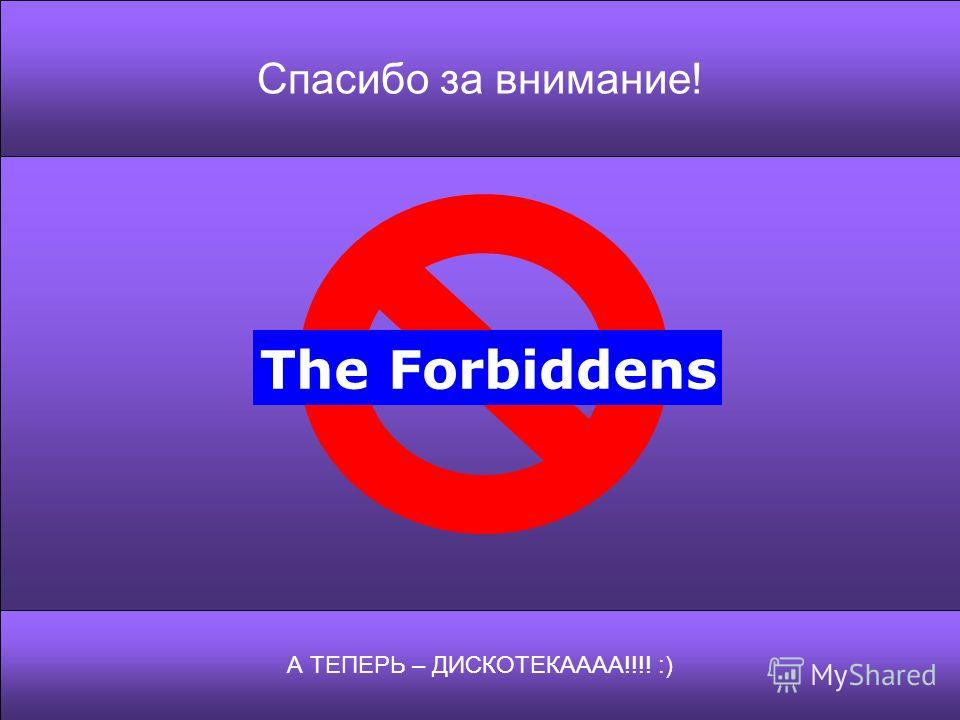 Спасибо за внимание! А ТЕПЕРЬ – ДИСКОТЕКАААА!!!! :) The Forbiddens