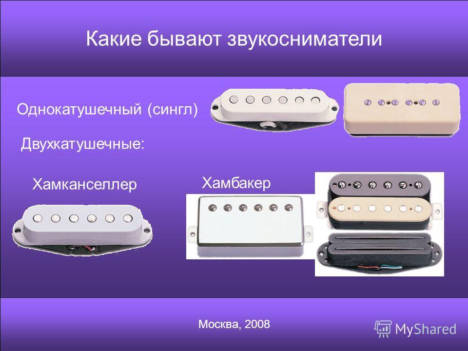 Какие бывают звукосниматели Москва, 2008 Однокатушечный (сингл) Двухкатушечные: Хамканселлер Хамбакер