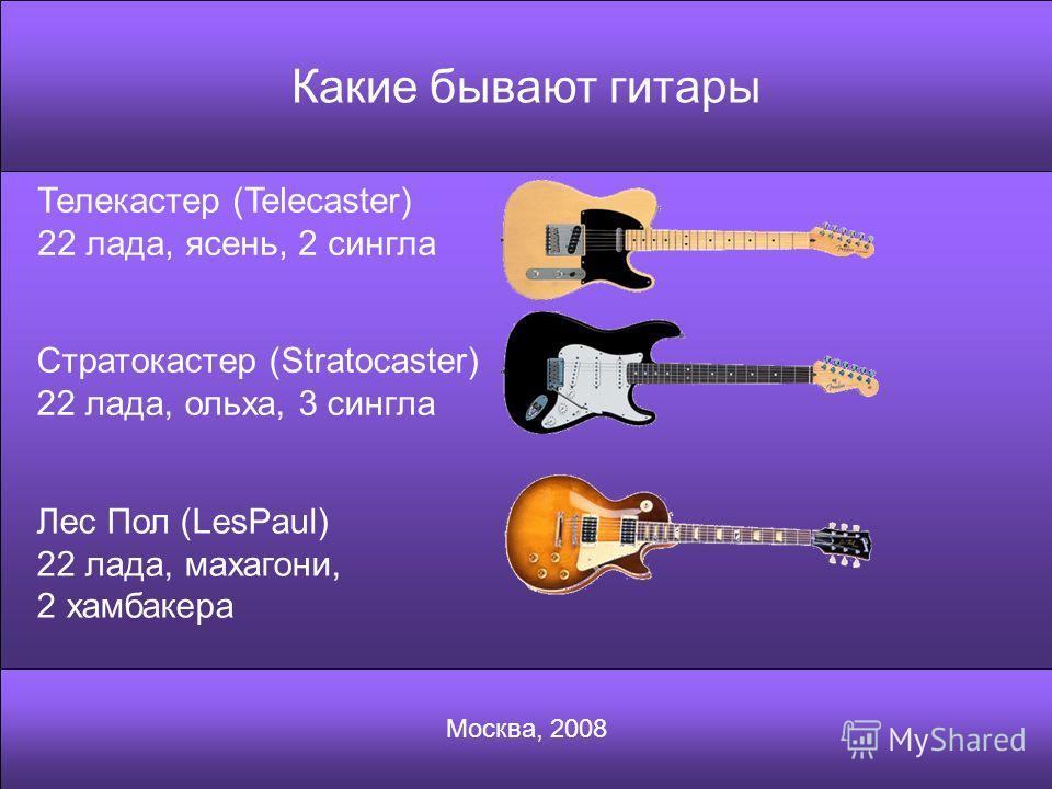 Какие бывают гитары Москва, 2008 Телекастер (Telecaster) 22 лада, ясень, 2 сингла Стратокастер (Stratocaster) 22 лада, ольха, 3 сингла Лес Пол (LesPaul) 22 лада, махагони, 2 хамбакера