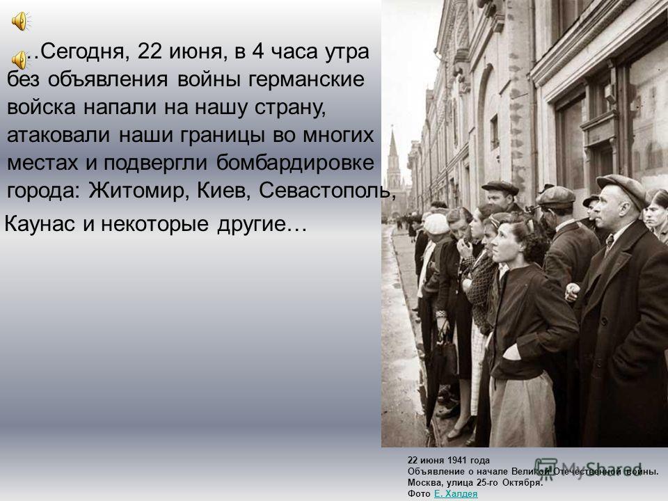 Каунас и некоторые другие… 22 июня 1941 года Объявление о начале Великой Отечественной войны. Москва, улица 25-го Октября. Фото Е. ХалдеяЕ. Халдея …Сегодня, 22 июня, в 4 часа утра без объявления войны германские войска напали на нашу страну, атаковал