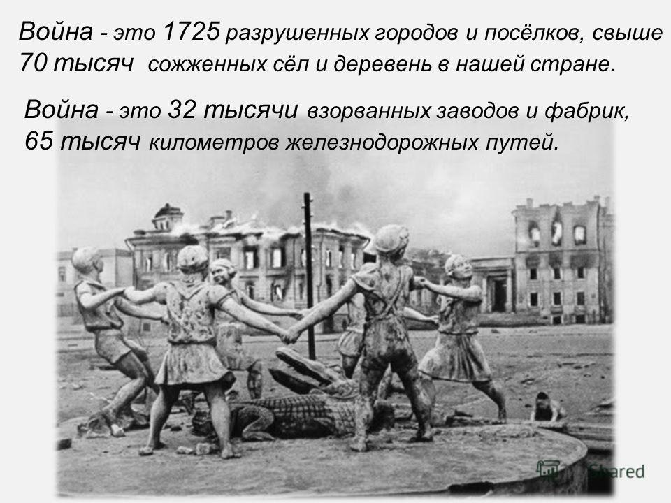 Война - это 1725 разрушенных городов и посёлков, свыше 70 тысяч сожженных сёл и деревень в нашей стране. Война - это 32 тысячи взорванных заводов и фабрик, 65 тысяч километров железнодорожных путей.