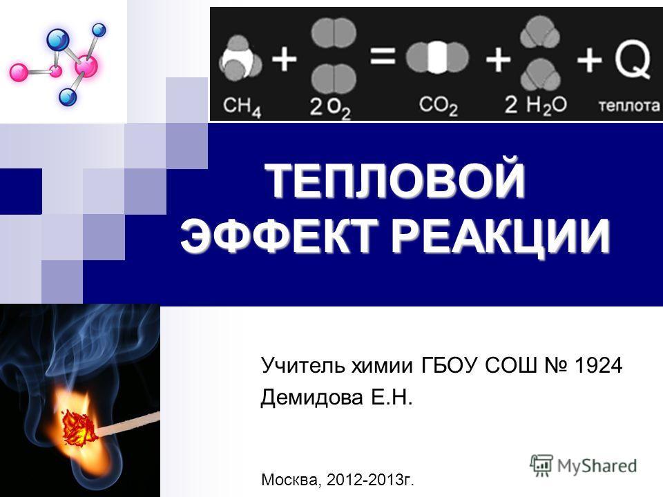 ТЕПЛОВОЙ ЭФФЕКТ РЕАКЦИИ Учитель химии ГБОУ СОШ 1924 Демидова Е.Н. Москва, 2012-2013г.