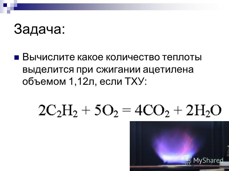 Задача: Вычислите какое количество теплоты выделится при сжигании ацетилена объемом 1,12л, если ТХУ: