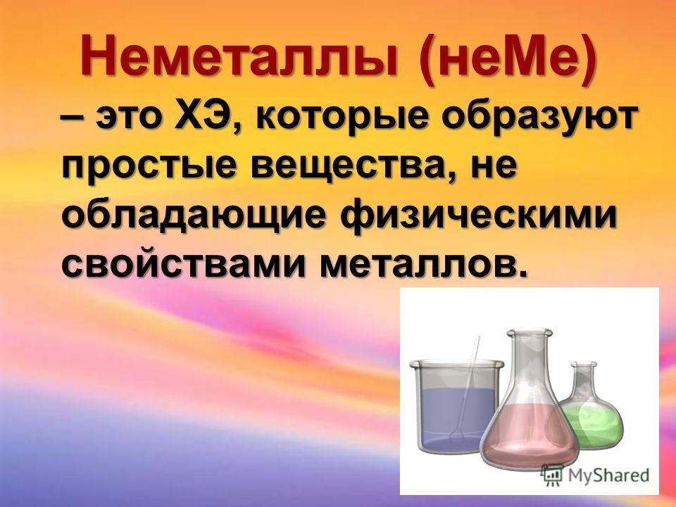 Неметаллы (неМе) – это ХЭ, которые образуют простые вещества, не обладающие физическими свойствами металлов.