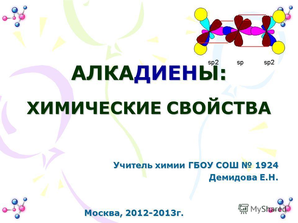 АЛКАДИЕНЫ: ХИМИЧЕСКИЕ СВОЙСТВА Учитель химии ГБОУ СОШ 1924 Демидова Е.Н. Москва, 2012-2013г.