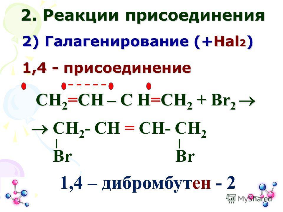 СН 2 =СН – С Н=СН 2 + Br 2 СН 2 =СН – С Н=СН 2 + Br 2 CH 2 - CH = CH- CH 2 Br Br 2. Реакции присоединения 2) Галагенирование (+Нal 2 ) 1,4 - присоединение 1,4 – дибромбутен - 2