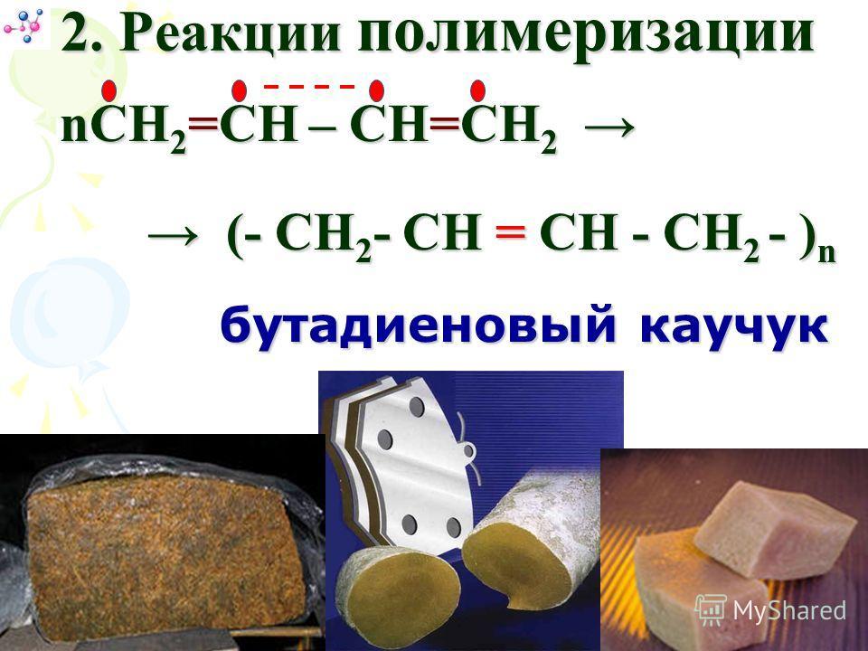nСН 2 =СН – СН=СН 2 nСН 2 =СН – СН=СН 2 (- CH 2 - CH = CH - CH 2 - ) n (- CH 2 - CH = CH - CH 2 - ) n 2. Реакции полимеризации бутадиеновый каучук