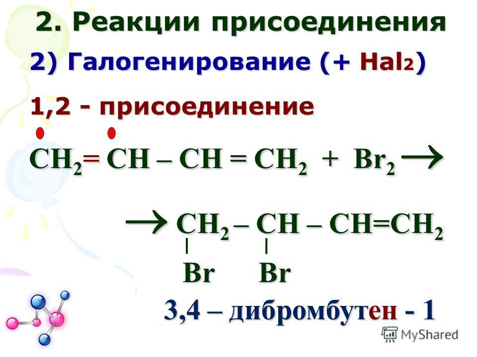 2. Реакции присоединения 2) Галогенирование (+ Нal 2 ) 1,2 - присоединение СН 2 = СН – СН = СН 2 + Br 2 СН 2 = СН – СН = СН 2 + Br 2 СН 2 – СН – СН=СН 2 СН 2 – СН – СН=СН 2 Br Br Br Br 3,4 – дибромбутен - 1