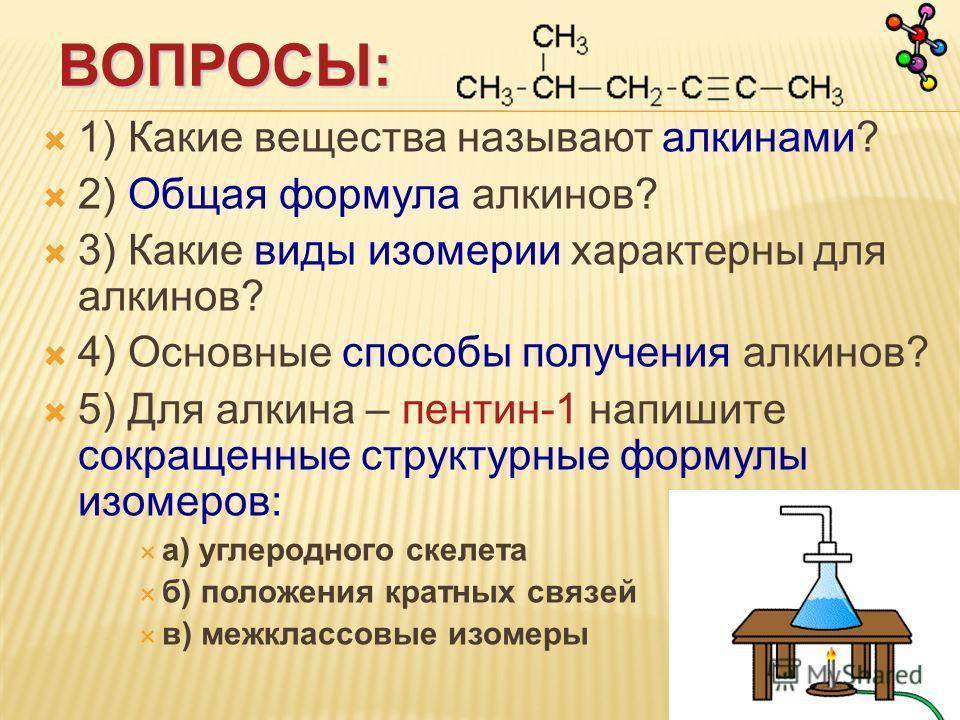 ВОПРОСЫ: 1) Какие вещества называют алкинами? 2) Общая формула алкинов? 3) Какие виды изомерии характерны для алкинов? 4) Основные способы получения алкинов? 5) Для алкина – пентин-1 напишите сокращенные структурные формулы изомеров: а) углеродного с