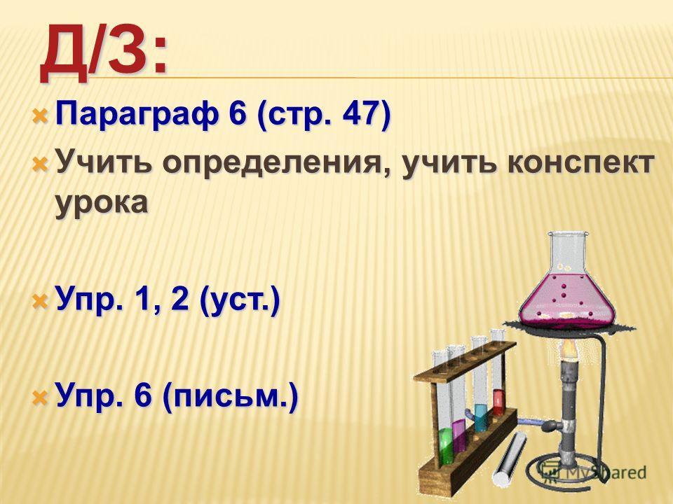 Д/З: Параграф 6 (стр. 47) Параграф 6 (стр. 47) Учить определения, учить конспект урока Учить определения, учить конспект урока Упр. 1, 2 (уст.) Упр. 1, 2 (уст.) Упр. 6 (письм.) Упр. 6 (письм.)