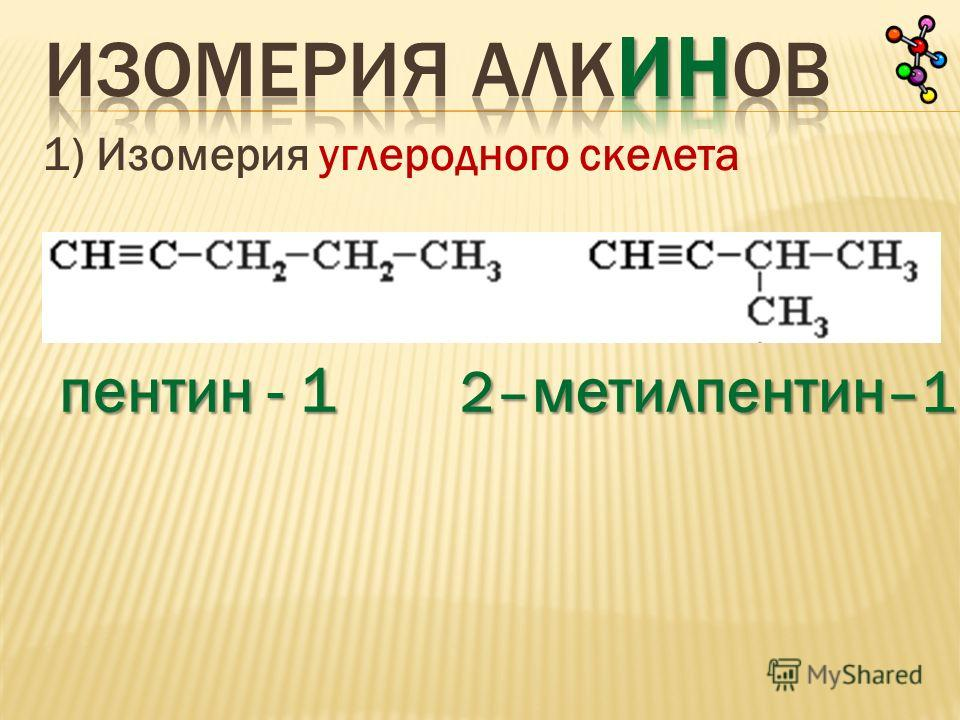 1) Изомерия углеродного скелета пентин - 1 2– метилпентин –1