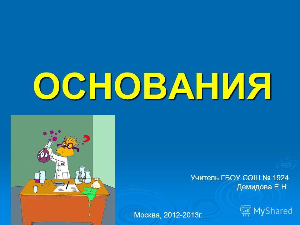 ОСНОВАНИЯ Учитель ГБОУ СОШ 1924 Демидова Е.Н. Москва, 2012-2013г.