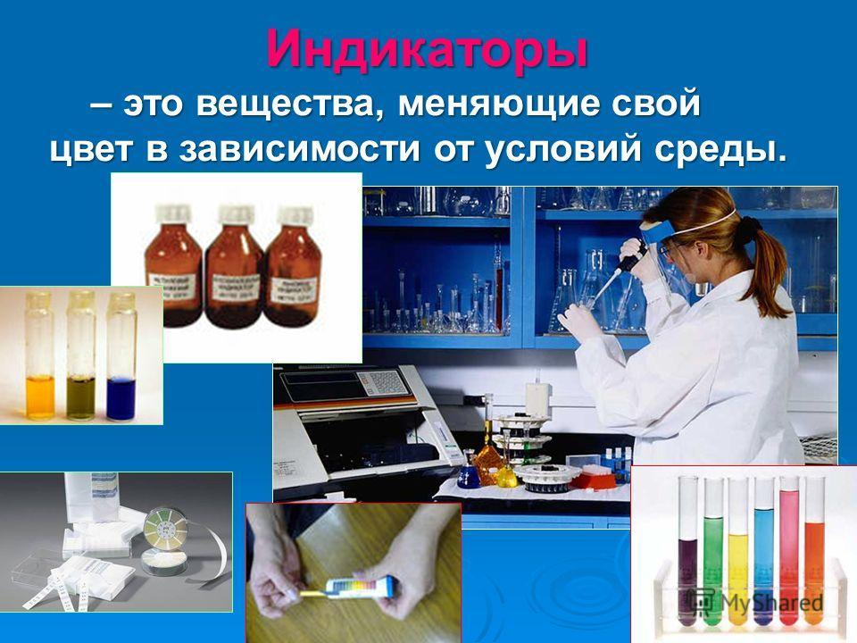 Индикаторы – это вещества, меняющие свой – это вещества, меняющие свой цвет в зависимости от условий среды.