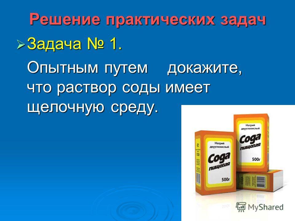 Решение практических задач Задача 1. Задача 1. Опытным путем докажите, что раствор соды имеет щелочную среду.