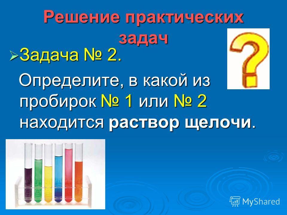 Решение практических задач Задача 2. Задача 2. Определите, в какой из пробирок 1 или 2 находится раствор щелочи. Определите, в какой из пробирок 1 или 2 находится раствор щелочи.