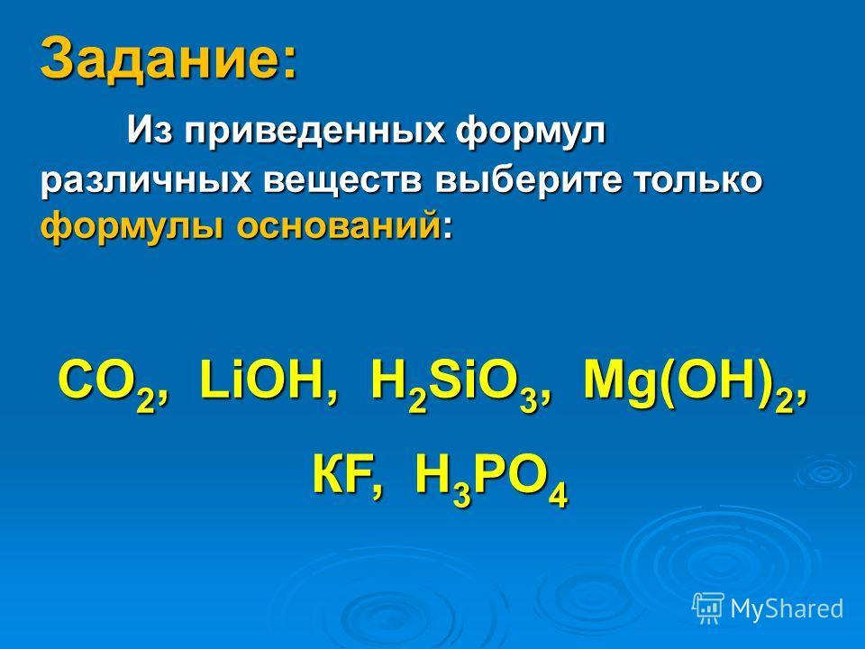 Задание: Из приведенных формул различных веществ выберите только формулы оснований: СО 2, LiOH, H 2 SiO 3, Mg(OH) 2, КF, H 3 PO 4 КF, H 3 PO 4