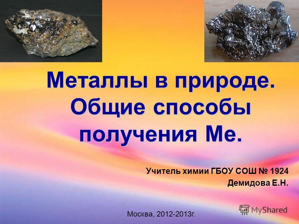 Металлы в природе. Общие способы получения Ме. Учитель химии ГБОУ СОШ 1924 Демидова Е.Н. Москва, 2012-2013г.