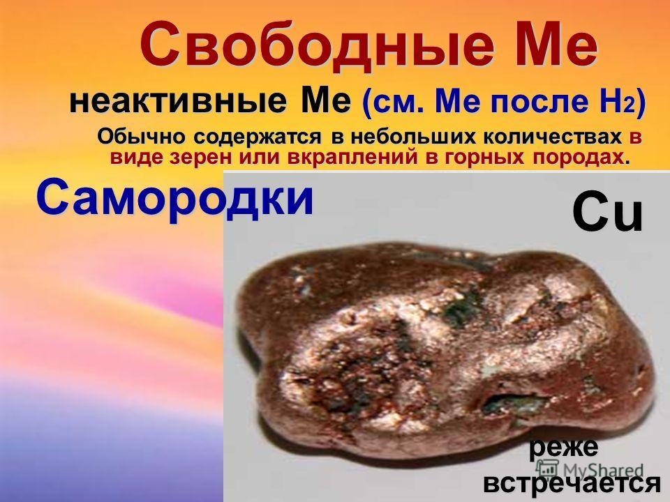 Свободные Ме неактивные Ме (см. Me после Н 2 ) Обычно содержатся в небольших количествах в виде зерен или вкраплений в горных породах. Pt Au Ag Самородки режевстречается СuСuСuСu