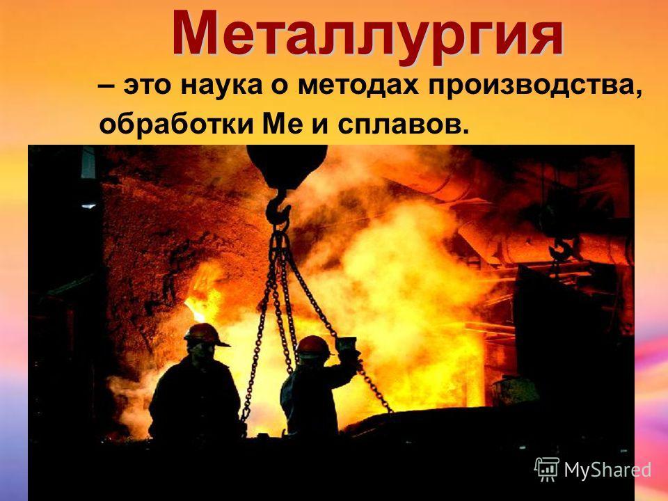 Металлургия – это наука о методах производства, обработки Ме и сплавов.