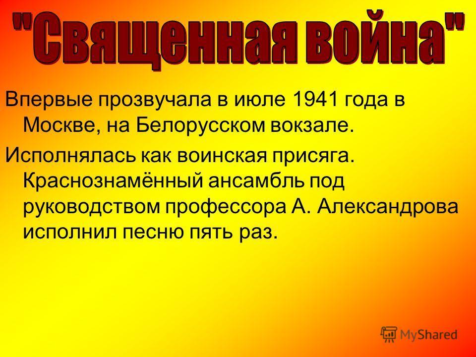Впервые прозвучала в июле 1941 года в Москве, на Белорусском вокзале. Исполнялась как воинская присяга. Краснознамённый ансамбль под руководством профессора А. Александрова исполнил песню пять раз.