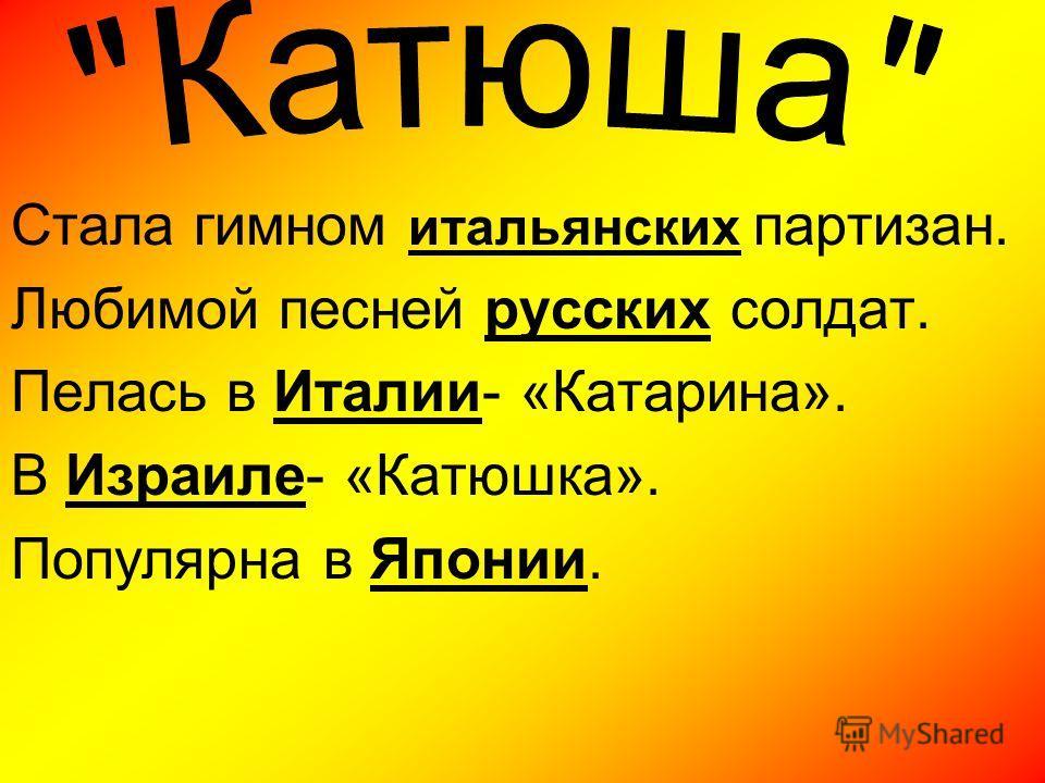 Стала гимном итальянских партизан. Любимой песней русских солдат. Пелась в Италии- «Катарина». В Израиле- «Катюшка». Популярна в Японии.
