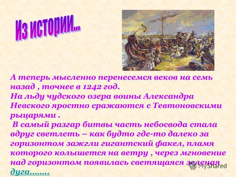 А теперь мысленно перенесемся веков на семь назад, точнее в 1242 год. На льду чудского озера воины Александра Невского яростно сражаются с Тевтоновскими рыцарями. В самый разгар битвы часть небосвода стала вдруг светлеть – как будто где-то далеко за
