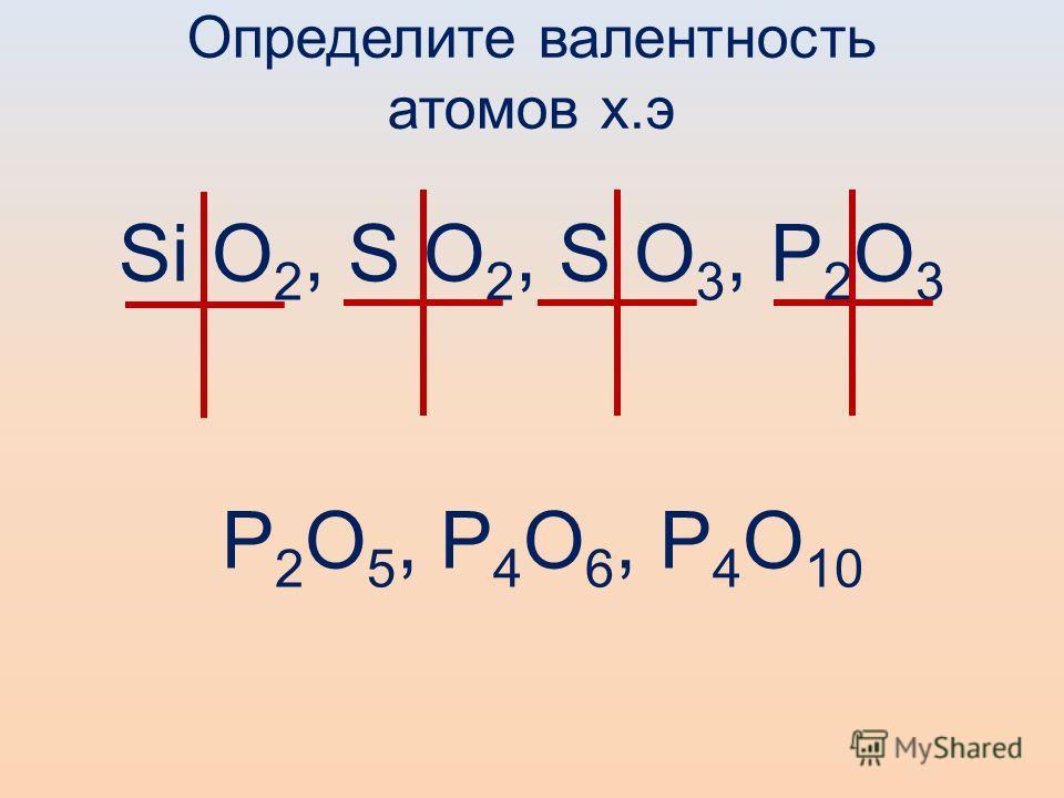 Определите валентность атомов х.э Si O 2, S O 2, S O 3, P 2 O 3 P 2 O 5, P 4 O 6, P 4 O 10